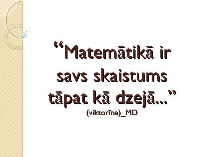 """"""" Matemātikā ir savs skaistums tāpat kā dzejā..."""" (viktorīna)_MD"""