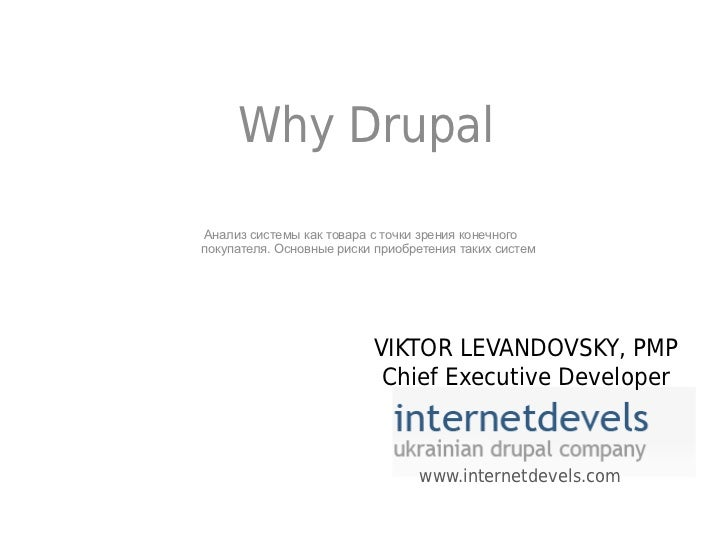 Why DrupalАнализ системы как товара с точки зрения конечногопокупателя. Основные риски приобретения таких систем          ...