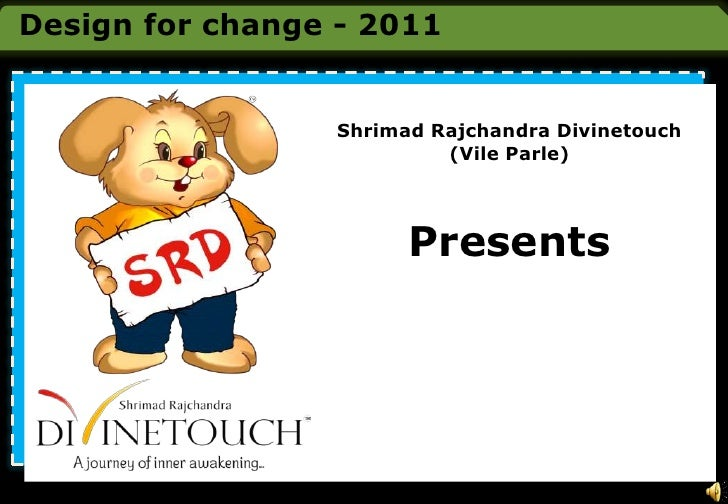 Design for change - 2011<br />Shrimad Rajchandra Divinetouch<br />(Vile Parle)<br />Presents<br />