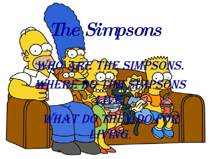 The Simpsons Who are the Simpsons. Where do the simpsons live. What do they do for living .