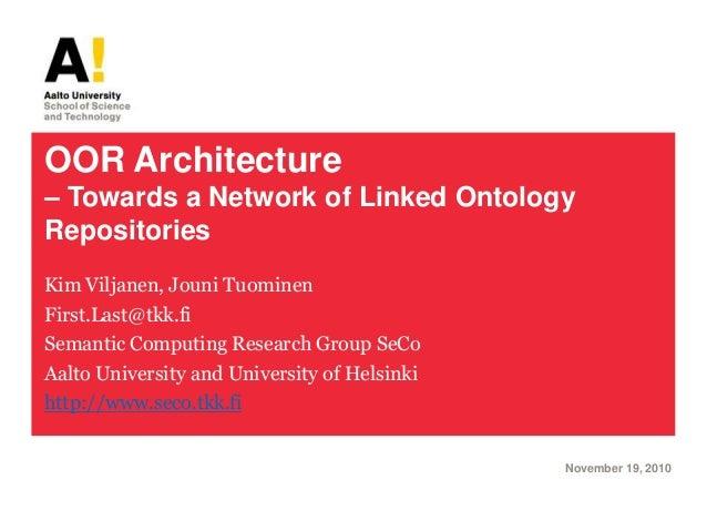 OOR Architecture – Towards a Network of Linked Ontology Repositories Kim Viljanen, Jouni Tuominen First.Last@tkk.fi Semant...