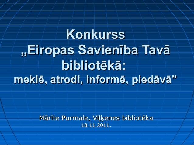 """Konkurss """"Eiropas Savienība Tavā       bibliotēkā:meklē, atrodi, informē, piedāvā""""    Mārīte Purmale, Viļķenes bibliotēka ..."""