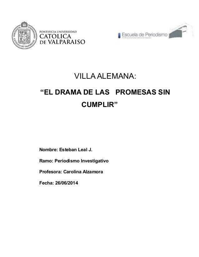 """VILLA ALEMANA: """"EL DRAMA DE LAS PROMESAS SIN CUMPLIR"""" Nombre: Esteban Leal J. Ramo: Periodismo Investigativo Profesora: Ca..."""