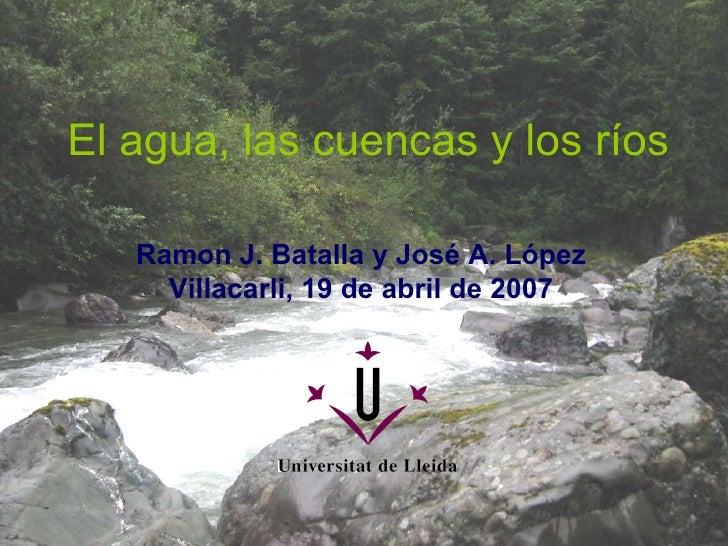 El agua, las cuencas y los ríos Ramon J. Batalla y José A. López Villacarli, 19 de abril de 2007