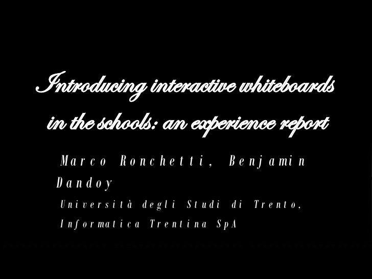 Introducing interactive whiteboards  in the schools: an experience report Marco Ronchetti, Benjamin Dandoy Università degl...