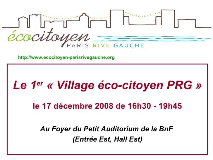 <ul><li>Le 1 er  «Village éco-citoyenPRG » </li></ul><ul><li>le 17 décembre 2008 de 16h30 - 19h45 </li></ul><ul><li>Au F...
