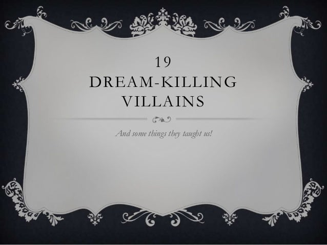 19 DREAM-KILLING VILLAINS And some things they taught us!