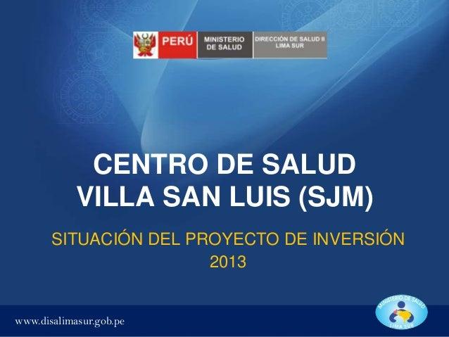 CENTRO DE SALUD VILLA SAN LUIS (SJM) SITUACIÓN DEL PROYECTO DE INVERSIÓN 2013  www.disalimasur.gob.pe