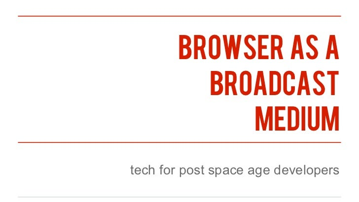 browser as a         broadcast            mediumtech for post space age developers