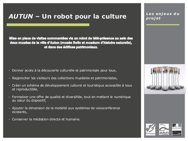 Les enjeux du projetAUTUN – Un robot pour la culture Mise en place de visites commentées via un robot de télé-présence au ...