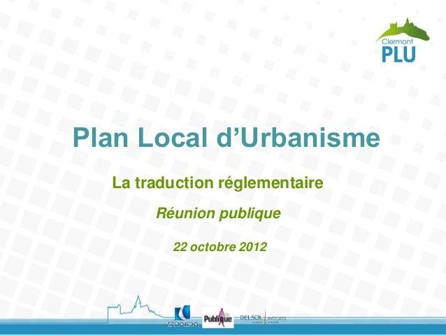 Plan Local d'Urbanisme  La traduction réglementaire       Réunion publique         22 octobre 2012