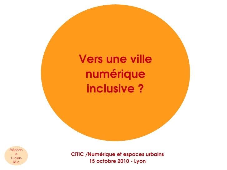 <ul>Vers une ville numérique inclusive ? </ul><ul>Stéphanie  Lucien-Brun </ul><ul>CiTIC /Numérique et espaces urbains 15 o...