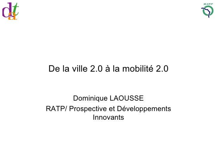 De la ville 2.0 à la mobilité 2.0 Dominique LAOUSSE RATP/ Prospective et Développements Innovants