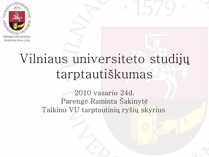 Vilniaus universiteto studijų tarptautiškumas 2010 vasario 24d. Pareng ė Raminta Šakinytė Tal k ino VU tarptautinių ryšių ...
