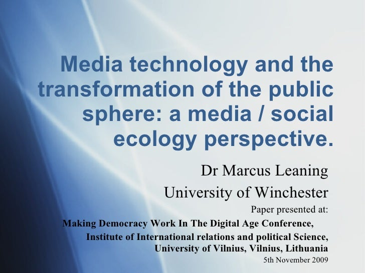 Media technology and the transformation of the public sphere: a media / social ecology perspective. Dr Marcus Leaning Univ...