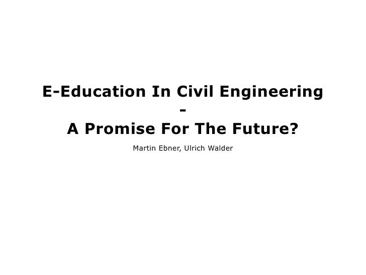 E-Education In Civil Engineering                -    A Promise For The Future?           Martin Ebner, Ulrich Walder