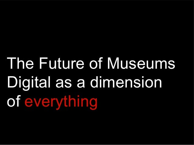 The Future of Museums Digital as a dimension of everything
