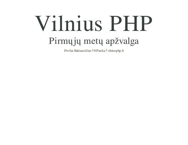 Vilnius PHP Pirmųjų metų apžvalga Povilas Balzaravičius / @Pawka / vilniusphp.lt