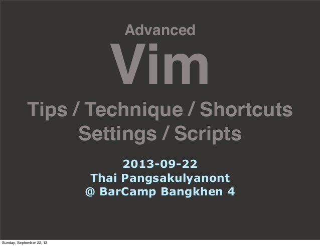 Advanced Vim Tips / Technique / Shortcuts Settings / Scripts 2013-09-22 Thai Pangsakulyanont @ BarCamp Bangkhen 4 Sunday, ...