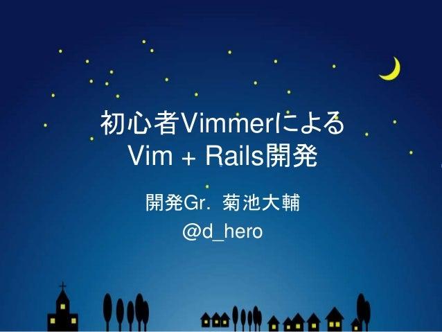 初心者Vimmerによる Vim + Rails開発 開発Gr. 菊池大輔 @d_hero