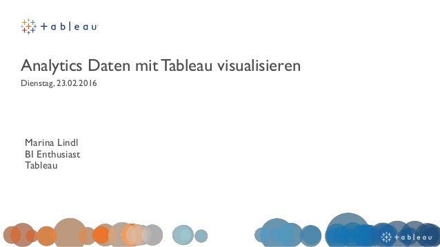 Analytics Daten mit Tableau visualisieren Dienstag, 23.02.2016 Marina Lindl BI Enthusiast Tableau