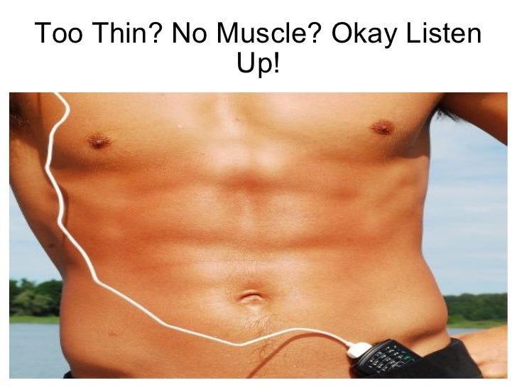 Too Thin? No Muscle? Okay Listen Up!