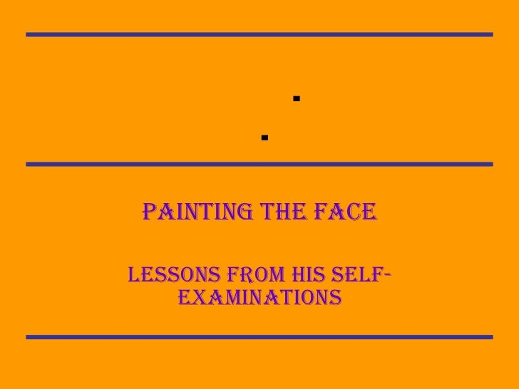  Painting the face Lessons from his self-examinations