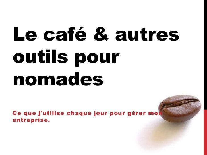 Le café & autresoutils pournomadesCe que jutilise chaque jour pour gérer monentreprise.
