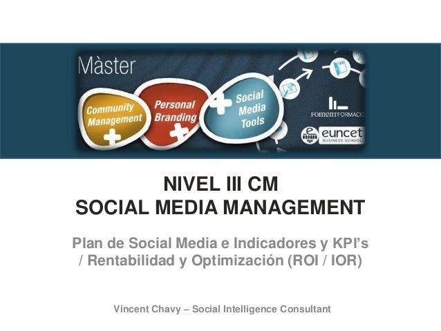 NIVEL III CM SOCIAL MEDIA MANAGEMENT Plan de Social Media e Indicadores y KPI's / Rentabilidad y Optimización (ROI / IOR) ...