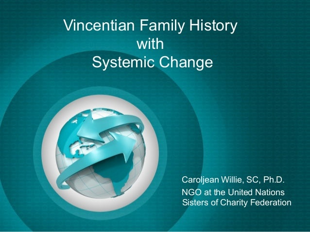 Vincentian Family History          with    Systemic Change                 Caroljean Willie, SC, Ph.D.                 NGO...
