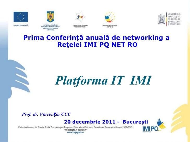 Platform a  IT  IMI Prima Conferință anuală de networking a  Reţelei IMI PQ NET RO Prof. dr. Vincențiu CUC 20 decembrie 20...
