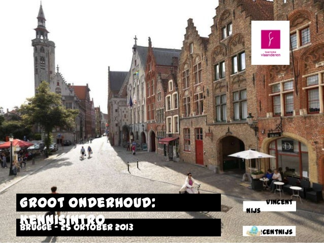 Groot Onderhoud: Kennisintro 2013 Brugge – 25 oktober  Vincent Nijs  @centnijs