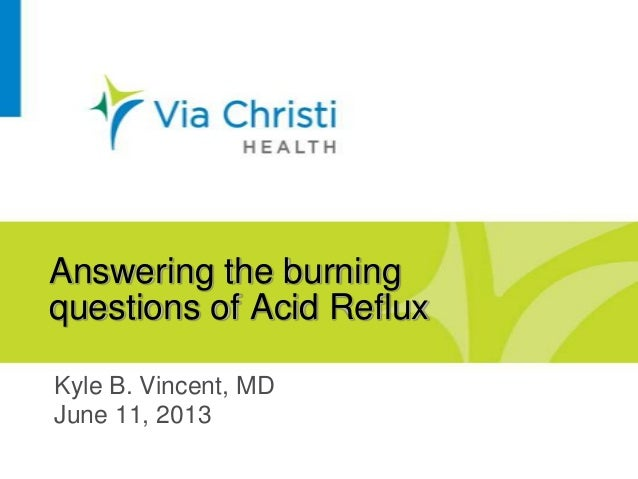 Answering the burningquestions of Acid RefluxKyle B. Vincent, MDJune 11, 2013