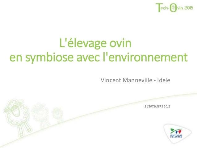 L'élevage ovin en symbiose avec l'environnement Vincent Manneville - Idele 3 SEPTEMBRE 2015