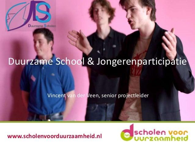 Duurzame School & Jongerenparticipatie Vincent van der Veen, senior projectleider  www.scholenvoorduurzaamheid.nl