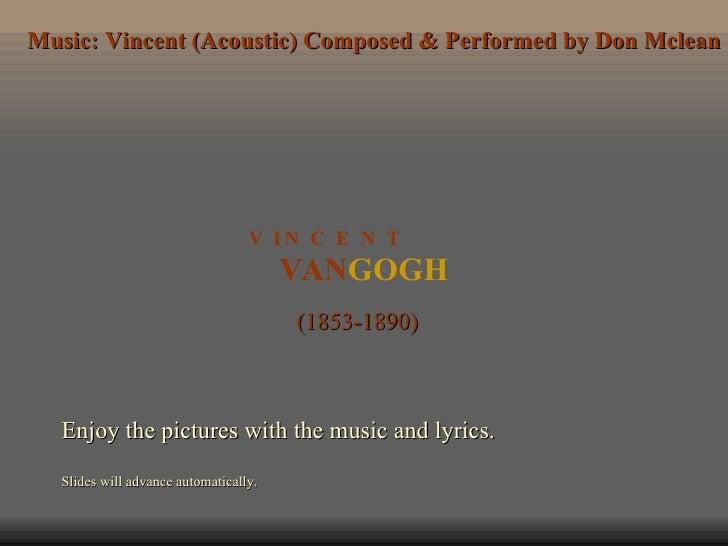 VAN GOGH V  I N  C  E  N  T (1853-1890) Enjoy the pictures with the music and lyrics. Slides will advance automatically. M...