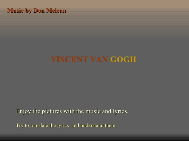 VINCENT VAN  GOGH Enjoy the pictures with the music and lyrics. Try to translate the lyrics  and understand them. Music by...