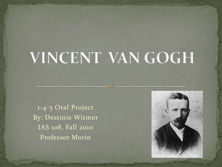 VINCENT  VAN GOGH<br />1-4-5 Oral Project <br />By: Destinie Witmer <br />IAS 108, Fall 2010<br />Professor Morin <br />