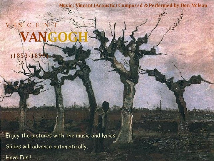 V  I N  C  E  N  T VAN GOGH (1853-1890) Music: Vincent (Acoustic) Composed & Performed by Don Mclean Enjoy the pictures wi...