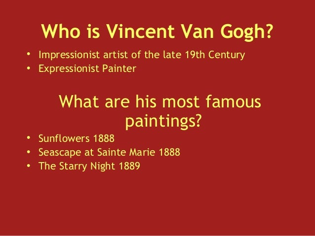 Who is Vincent Van Gogh?• Impressionist artist of the late 19th Century• Expressionist Painter      What are his most famo...