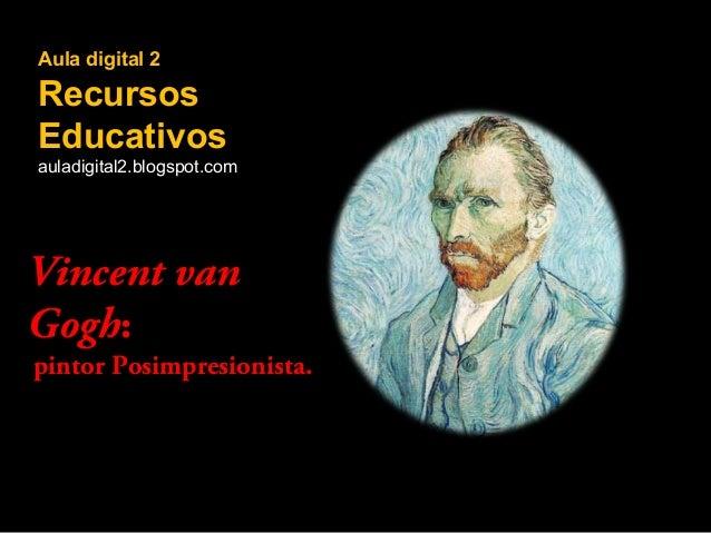 Aula digital 2  Recursos Educativos auladigital2.blogspot.com  Vincent van Gogh:  pintor Posimpresionista.