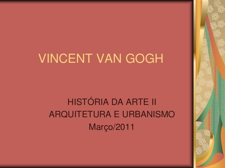VINCENT VAN GOGH    HISTÓRIA DA ARTE II ARQUITETURA E URBANISMO        Março/2011