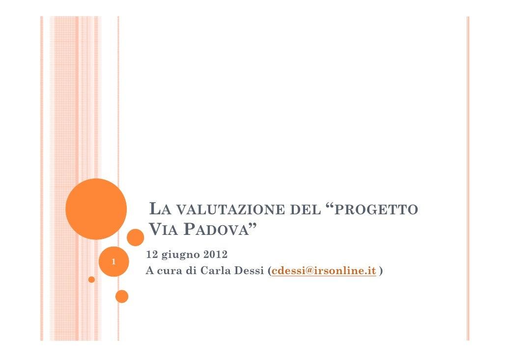 """LA VALUTAZIONE DEL """"PROGETTO    VIA PADOVA""""    12 giugno 20121    A cura di Carla Dessi (cdessi@irsonline.it )"""