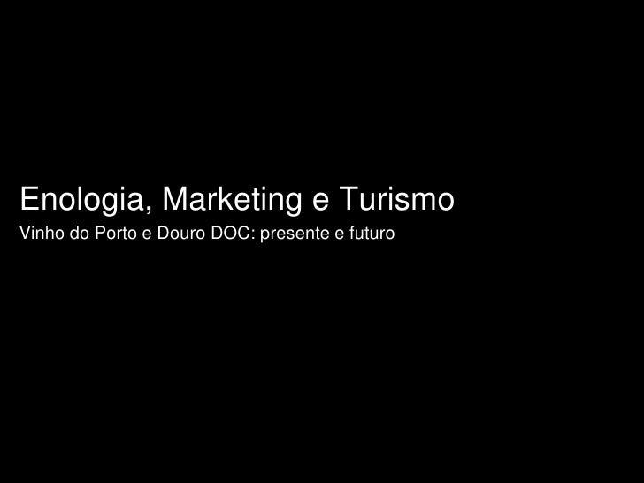 Enologia, Marketing e Turismo<br />Vinho do Porto e Douro DOC: presente e futuro<br />