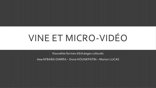 VINE ET MICRO-VIDÉO Nouvelles formes d'échanges culturels Awa M'BABA DIARRA – Dona HOUNKPATIN – Marion LUCAS