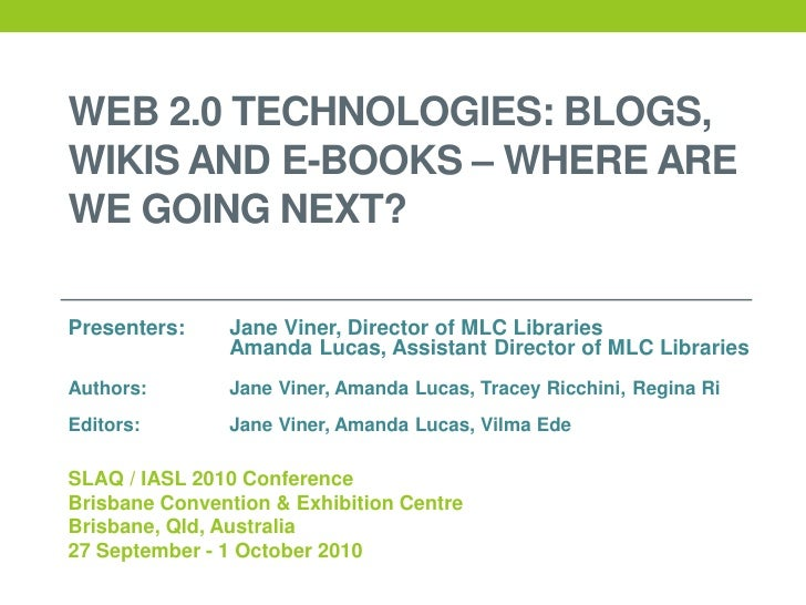 WEB 2.0 TECHNOLOGIES: BLOGS, WIKIS AND E-BOOKS – WHERE ARE WE GOING NEXT?  Presenters:    Jane Viner, Director of MLC Libr...