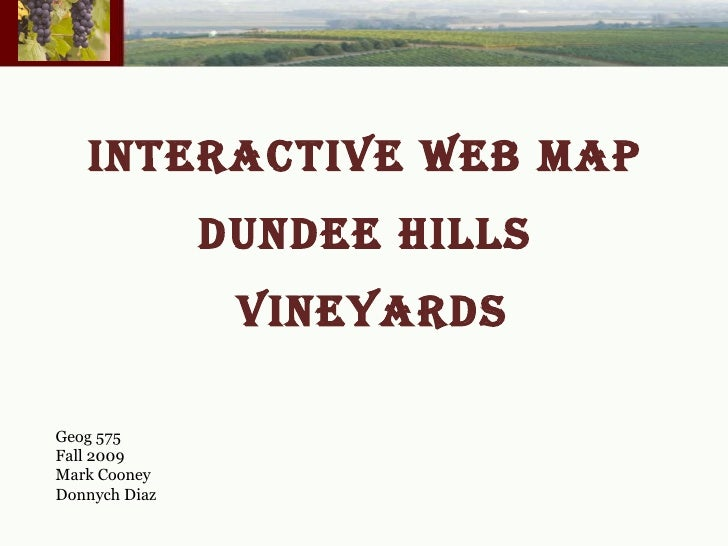 INTERACTIVE WEB MAP  DUNDEE HILLS  VINEYARDS Geog 575 Fall 2009 Mark Cooney Donnych Diaz