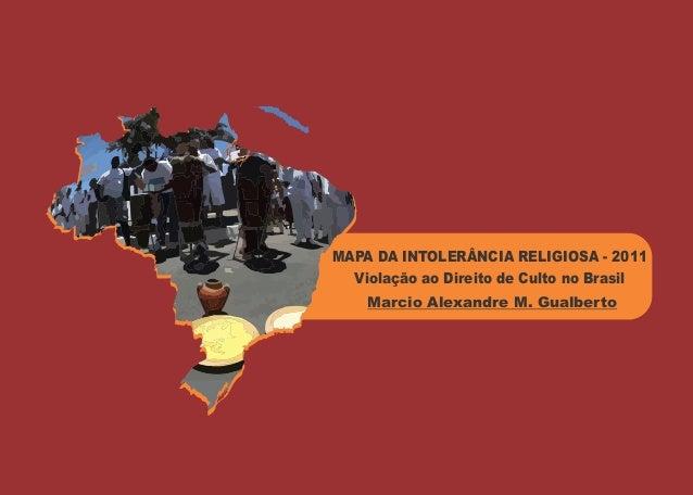 MAPA DA INTOLERÂNCIA RELIGIOSA - 2011  Violação ao Direito de Culto no Brasil    Marcio Alexandre M. Gualberto
