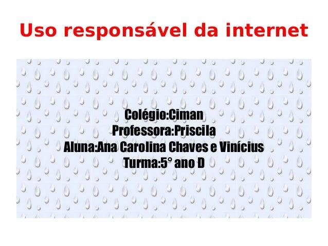 Uso responsável da internet Colégio:Ciman Professora:Priscila Aluna:Ana Carolina Chaves e Vinícius Turma:5° ano D