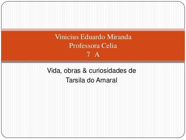 Vida, obras & curiosidades de Tarsila do Amaral Vinicius Eduardo Miranda Professora Celia 7 A